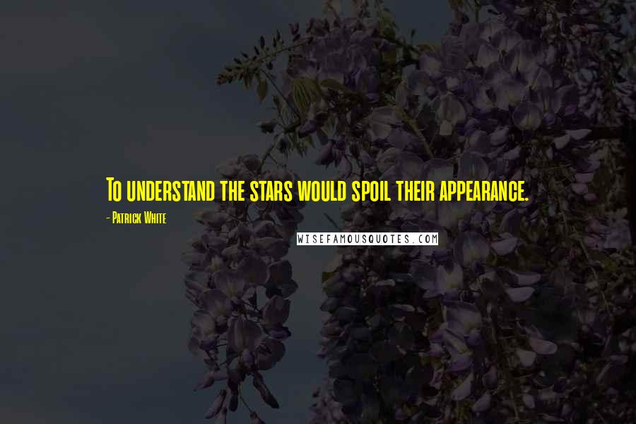 Patrick White quotes: To understand the stars would spoil their appearance.