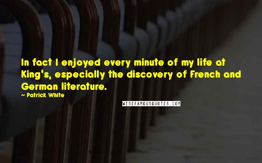 Patrick White quotes: In fact I enjoyed every minute of my life at King's, especially the discovery of French and German literature.