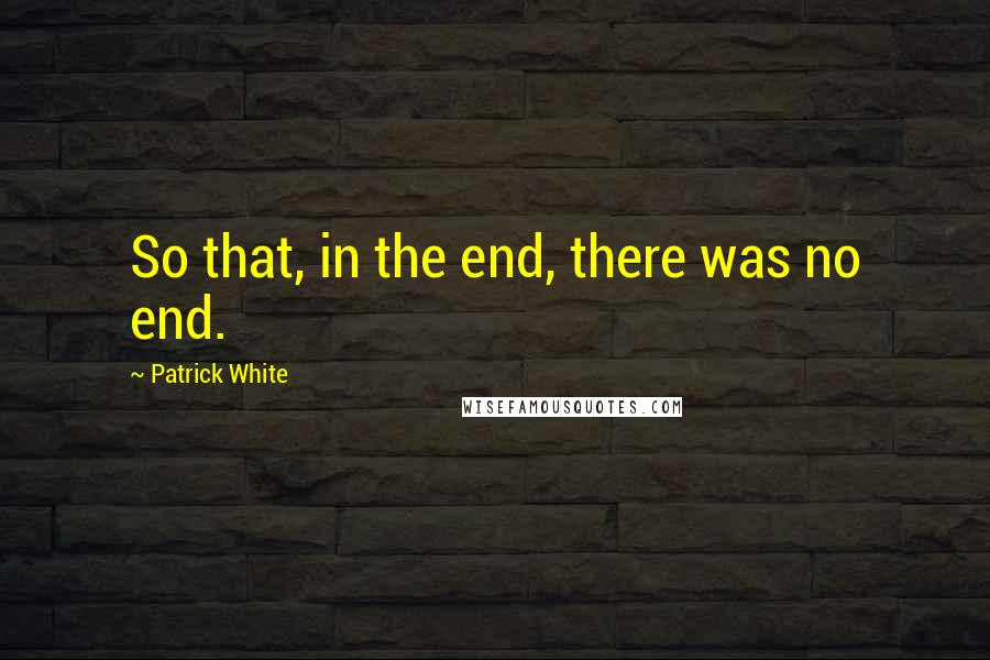 Patrick White quotes: So that, in the end, there was no end.