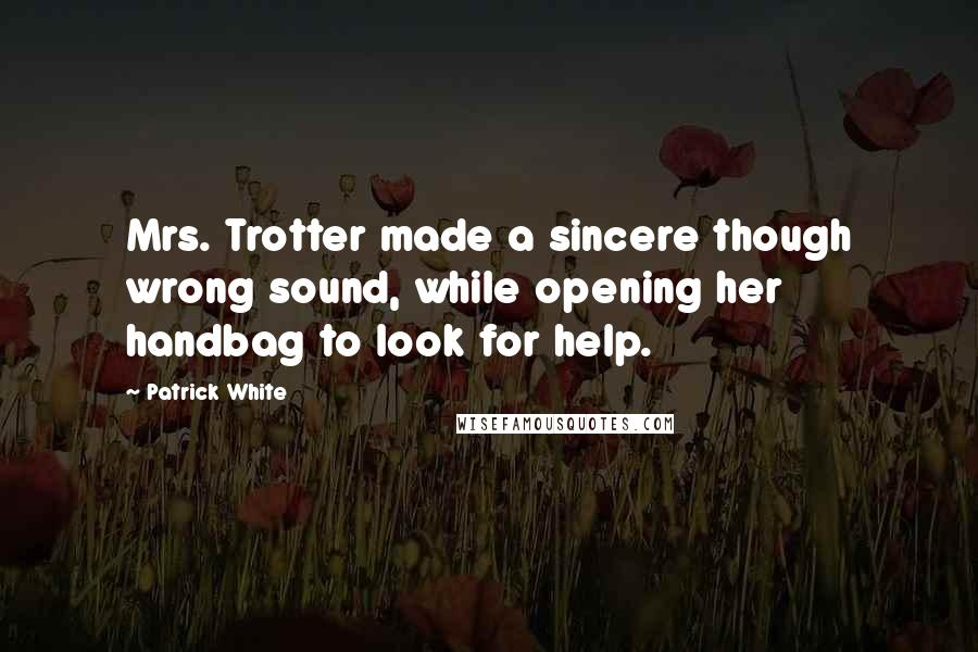 Patrick White quotes: Mrs. Trotter made a sincere though wrong sound, while opening her handbag to look for help.