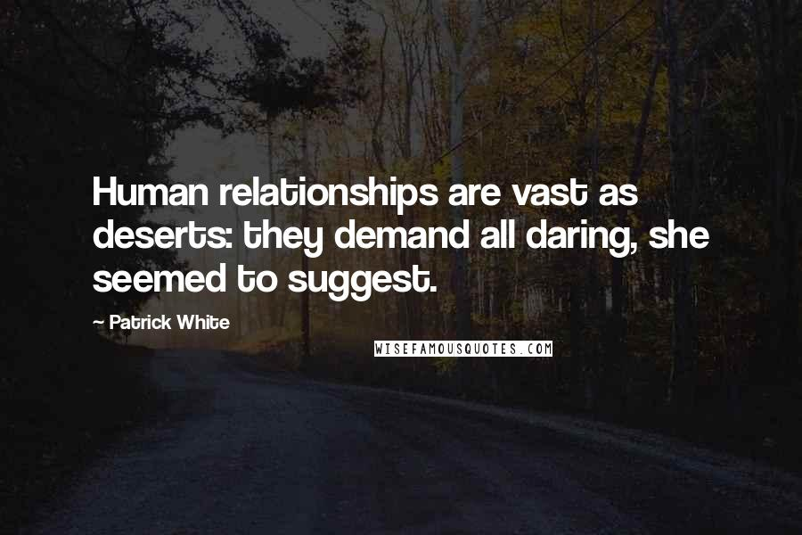 Patrick White quotes: Human relationships are vast as deserts: they demand all daring, she seemed to suggest.