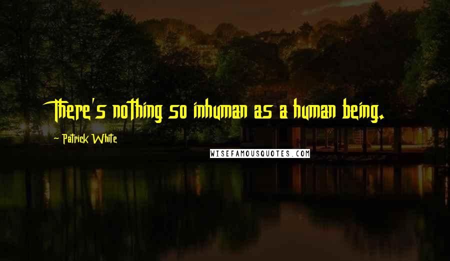 Patrick White quotes: There's nothing so inhuman as a human being.
