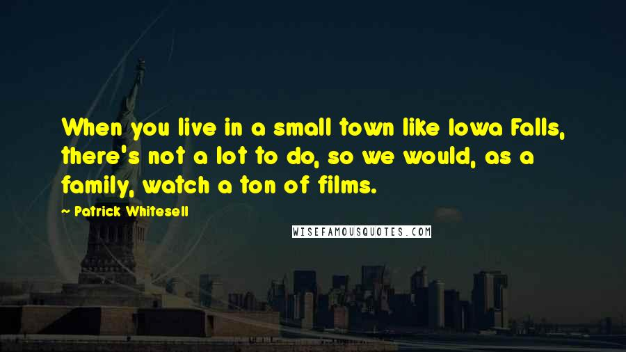 Patrick Whitesell quotes: When you live in a small town like Iowa Falls, there's not a lot to do, so we would, as a family, watch a ton of films.