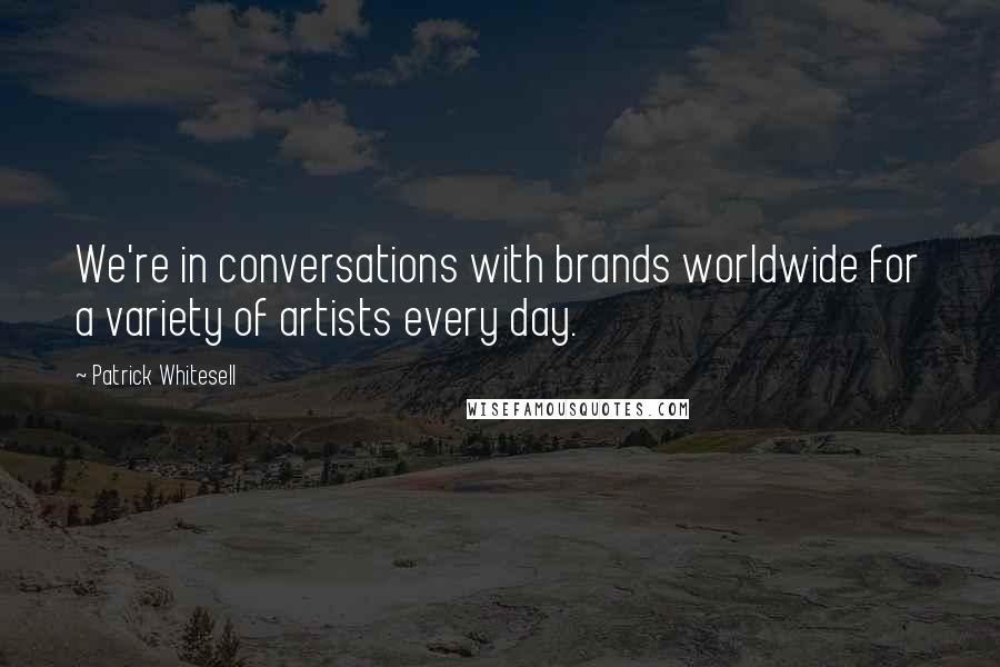 Patrick Whitesell quotes: We're in conversations with brands worldwide for a variety of artists every day.