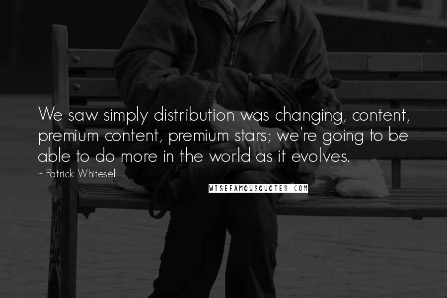 Patrick Whitesell quotes: We saw simply distribution was changing, content, premium content, premium stars; we're going to be able to do more in the world as it evolves.