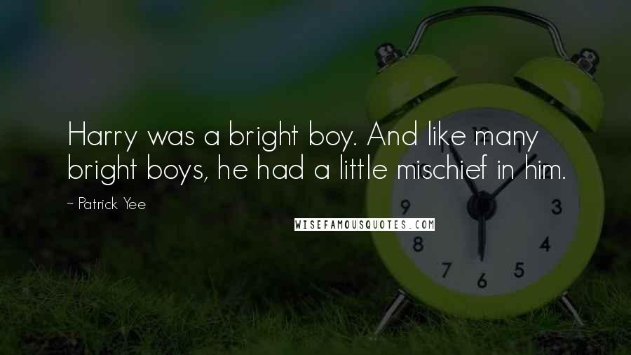Patrick Yee quotes: Harry was a bright boy. And like many bright boys, he had a little mischief in him.