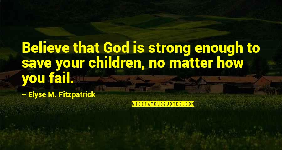 Patrie Quotes By Elyse M. Fitzpatrick: Believe that God is strong enough to save