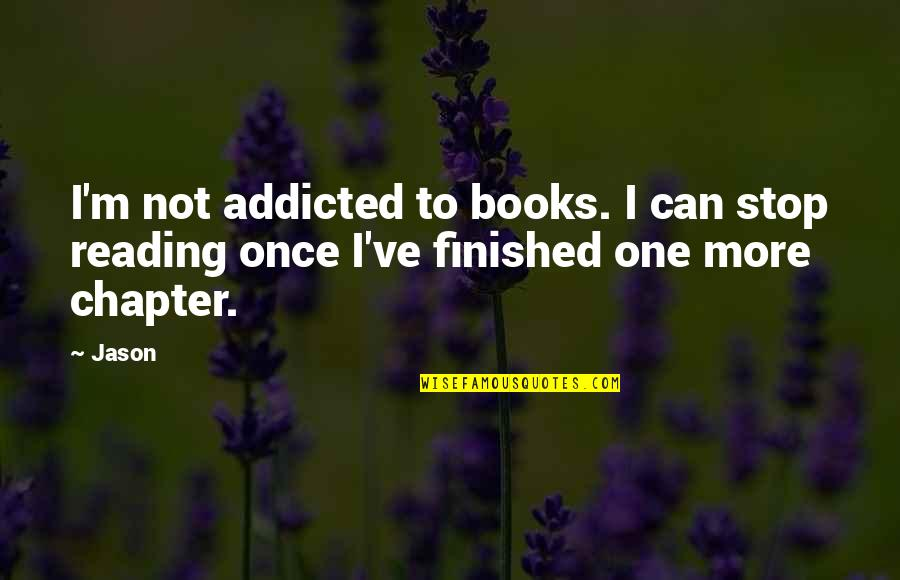 Patrie Quotes By Jason: I'm not addicted to books. I can stop