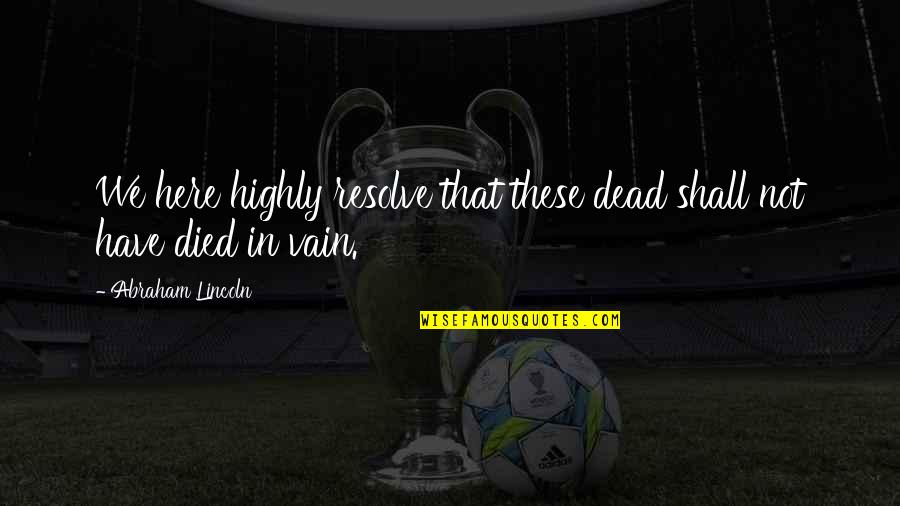 Patriotic Quotes By Abraham Lincoln: We here highly resolve that these dead shall