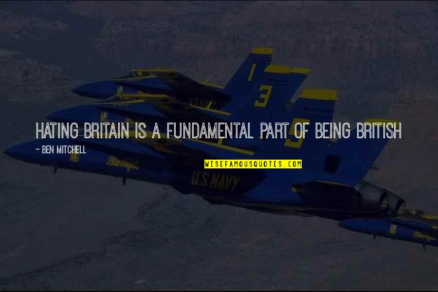 Patriotic Quotes By Ben Mitchell: Hating Britain is a fundamental part of being