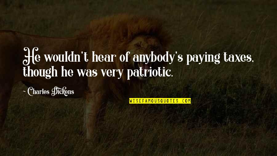 Patriotic Quotes By Charles Dickens: He wouldn't hear of anybody's paying taxes, though
