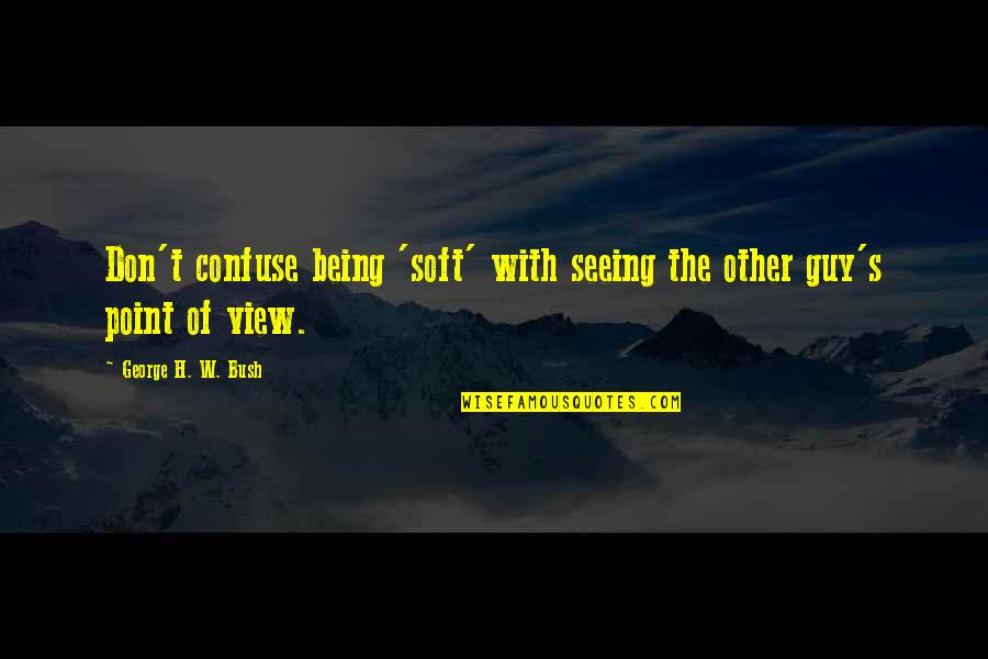 Patriotic Quotes By George H. W. Bush: Don't confuse being 'soft' with seeing the other