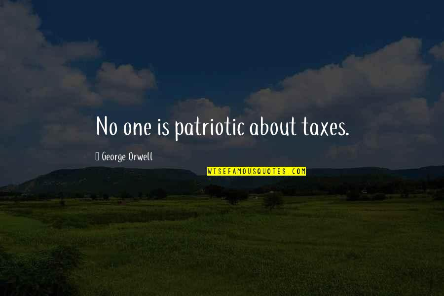 Patriotic Quotes By George Orwell: No one is patriotic about taxes.