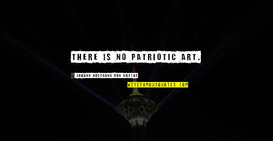 Patriotic Quotes By Johann Wolfgang Von Goethe: There is no patriotic art.