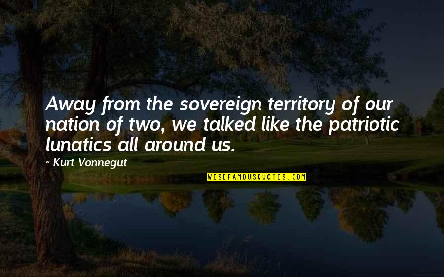 Patriotic Quotes By Kurt Vonnegut: Away from the sovereign territory of our nation
