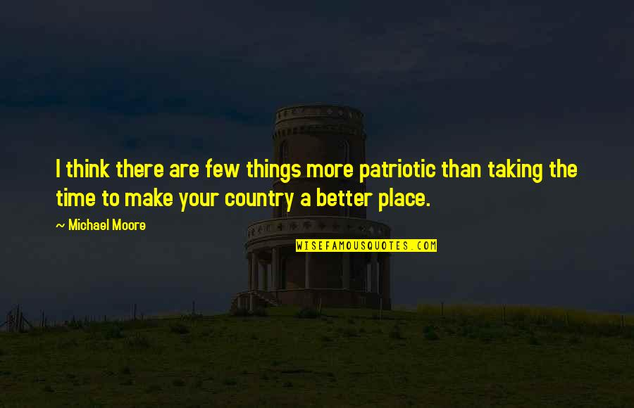 Patriotic Quotes By Michael Moore: I think there are few things more patriotic