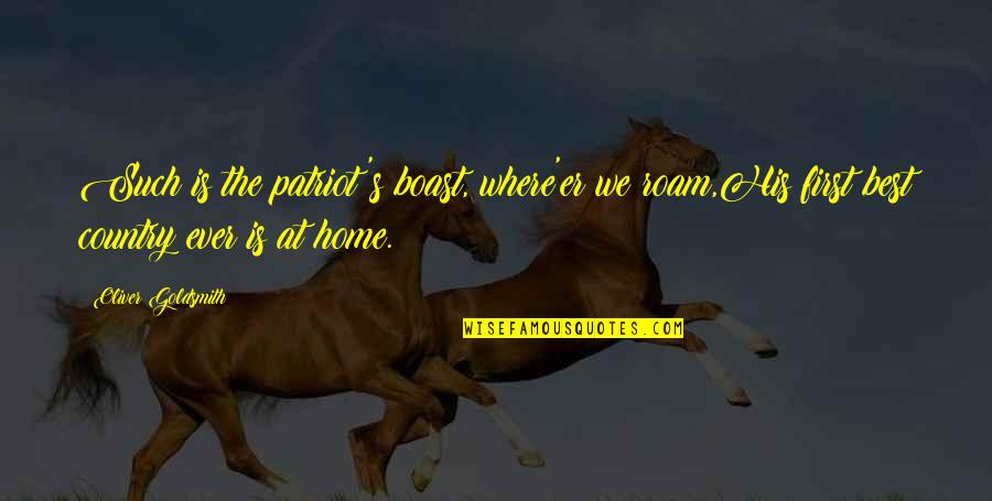 Patriotic Quotes By Oliver Goldsmith: Such is the patriot's boast, where'er we roam,His