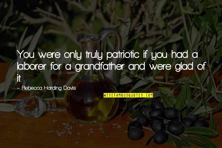 Patriotic Quotes By Rebecca Harding Davis: You were only truly patriotic if you had