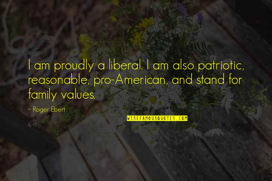 Patriotic Quotes By Roger Ebert: I am proudly a liberal. I am also