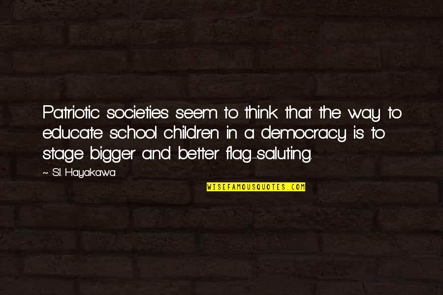 Patriotic Quotes By S.I. Hayakawa: Patriotic societies seem to think that the way