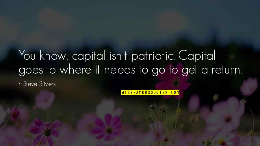 Patriotic Quotes By Steve Stivers: You know, capital isn't patriotic. Capital goes to