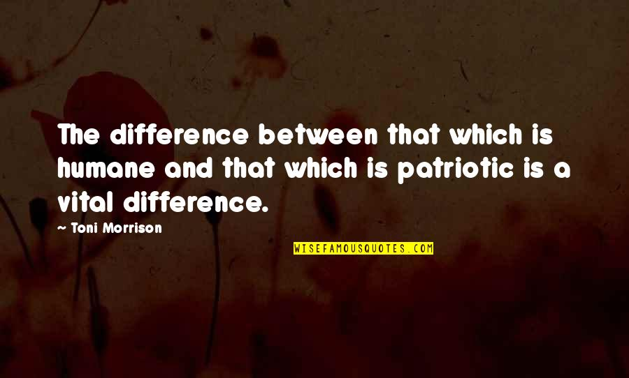 Patriotic Quotes By Toni Morrison: The difference between that which is humane and