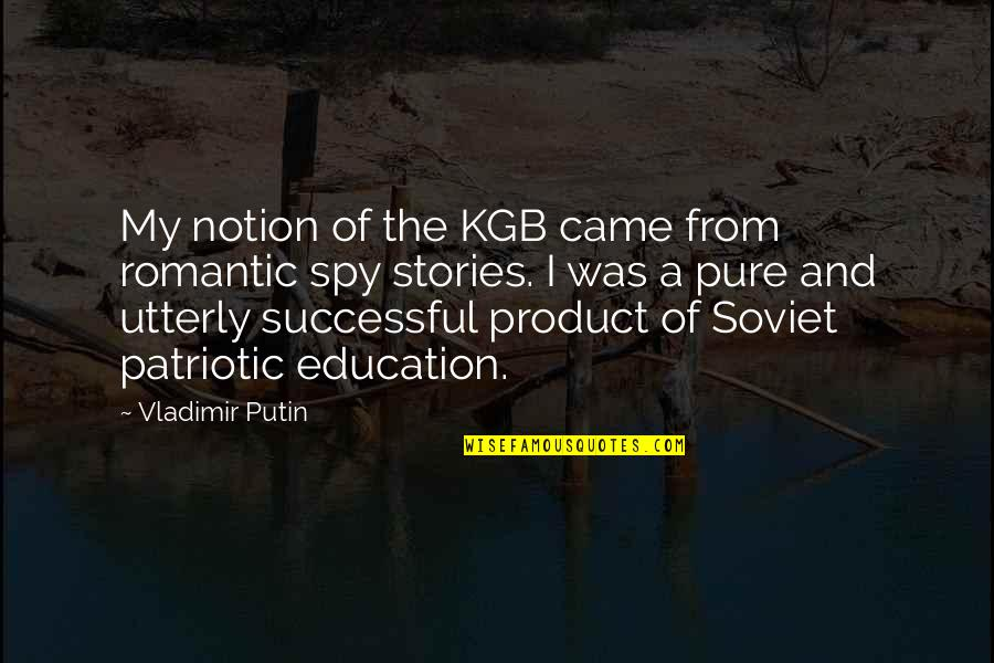 Patriotic Quotes By Vladimir Putin: My notion of the KGB came from romantic