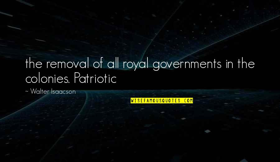 Patriotic Quotes By Walter Isaacson: the removal of all royal governments in the