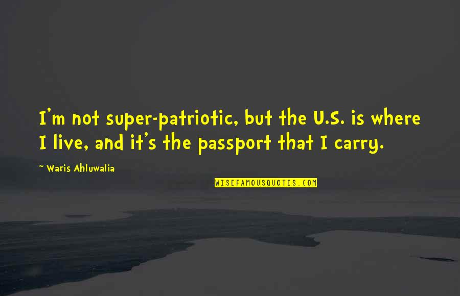 Patriotic Quotes By Waris Ahluwalia: I'm not super-patriotic, but the U.S. is where