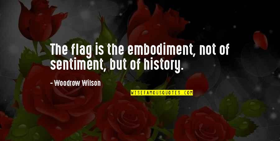 Patriotic Quotes By Woodrow Wilson: The flag is the embodiment, not of sentiment,