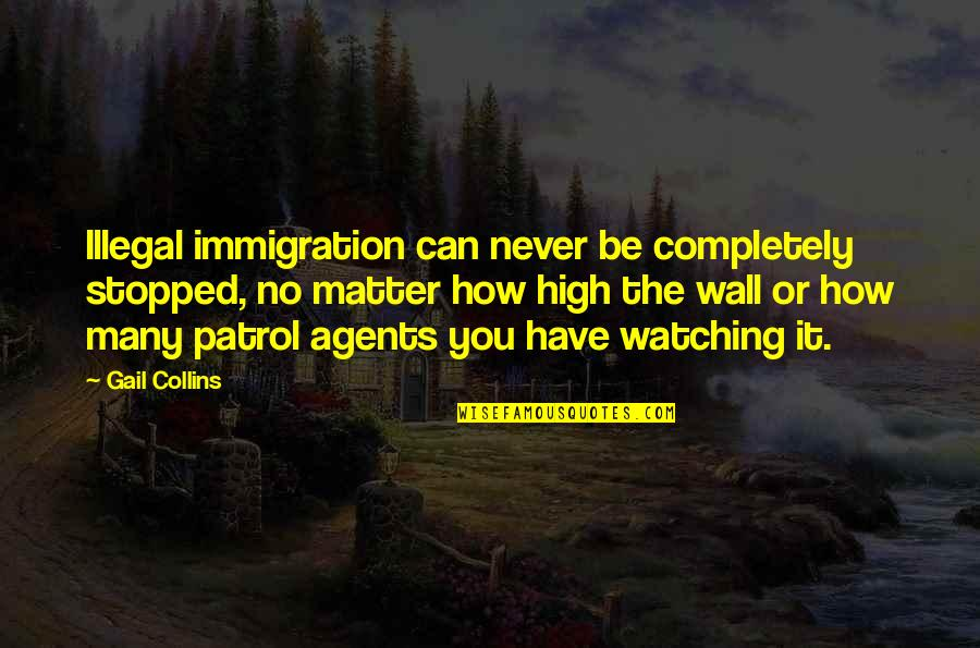 Patrol's Quotes By Gail Collins: Illegal immigration can never be completely stopped, no