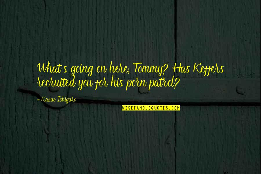 Patrol's Quotes By Kazuo Ishiguro: What's going on here, Tommy? Has Keffers recruited