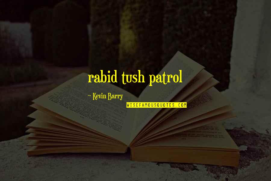 Patrol's Quotes By Kevin Barry: rabid tush patrol