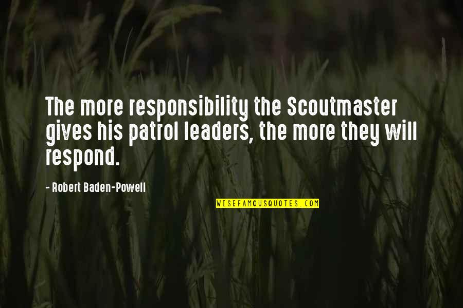 Patrol's Quotes By Robert Baden-Powell: The more responsibility the Scoutmaster gives his patrol