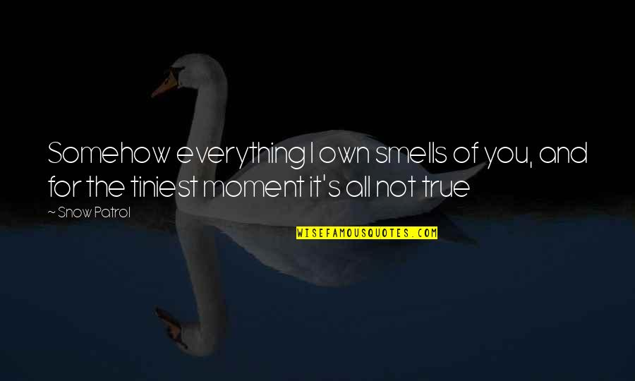 Patrol's Quotes By Snow Patrol: Somehow everything I own smells of you, and