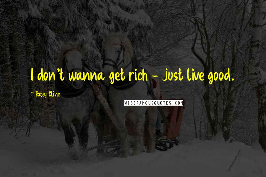 Patsy Cline quotes: I don't wanna get rich - just live good.