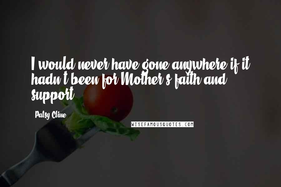 Patsy Cline quotes: I would never have gone anywhere if it hadn't been for Mother's faith and support.