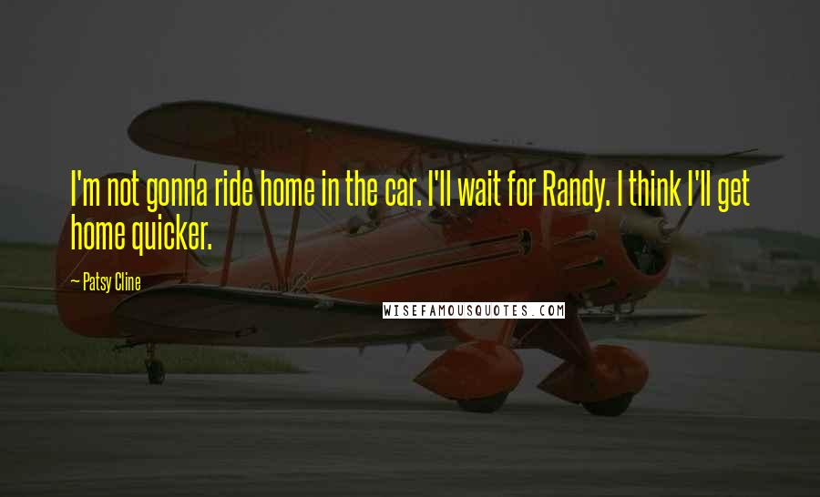 Patsy Cline quotes: I'm not gonna ride home in the car. I'll wait for Randy. I think I'll get home quicker.