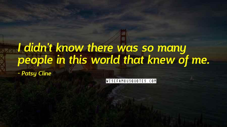 Patsy Cline quotes: I didn't know there was so many people in this world that knew of me.