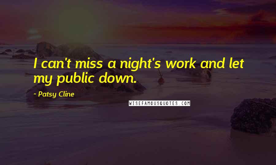 Patsy Cline quotes: I can't miss a night's work and let my public down.