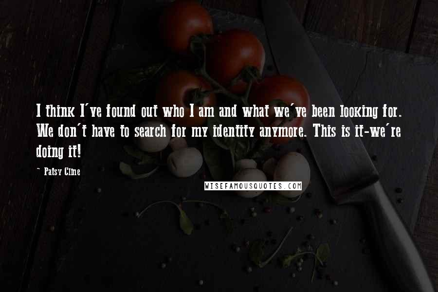 Patsy Cline quotes: I think I've found out who I am and what we've been looking for. We don't have to search for my identity anymore. This is it-we're doing it!