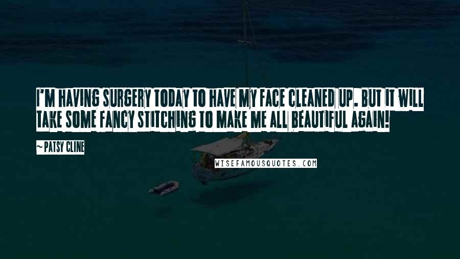 Patsy Cline quotes: I'm having surgery today to have my face cleaned up. But it will take some fancy stitching to make me all beautiful again!