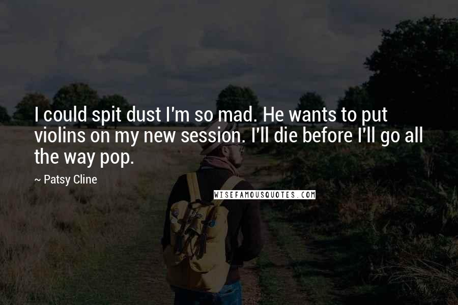 Patsy Cline quotes: I could spit dust I'm so mad. He wants to put violins on my new session. I'll die before I'll go all the way pop.