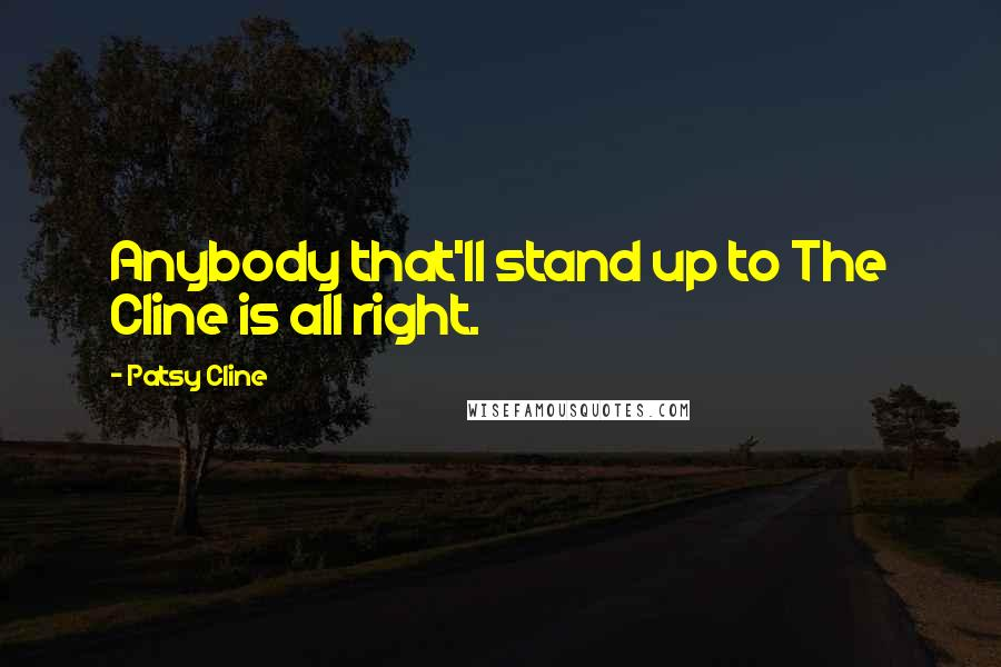 Patsy Cline quotes: Anybody that'll stand up to The Cline is all right.