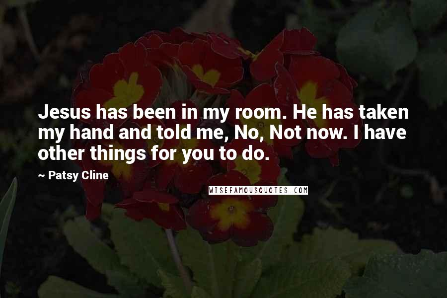 Patsy Cline quotes: Jesus has been in my room. He has taken my hand and told me, No, Not now. I have other things for you to do.