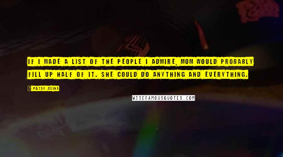 Patsy Cline quotes: If I made a list of the people I admire, Mom would probably fill up half of it. She could do anything and everything.