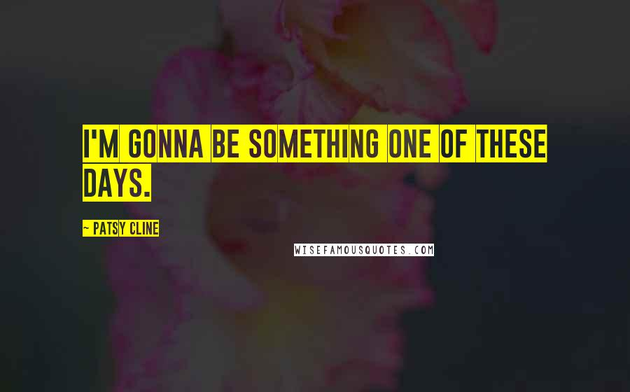 Patsy Cline quotes: I'm gonna be something one of these days.