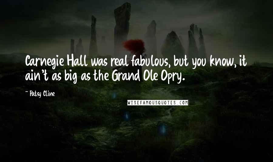 Patsy Cline quotes: Carnegie Hall was real fabulous, but you know, it ain't as big as the Grand Ole Opry.