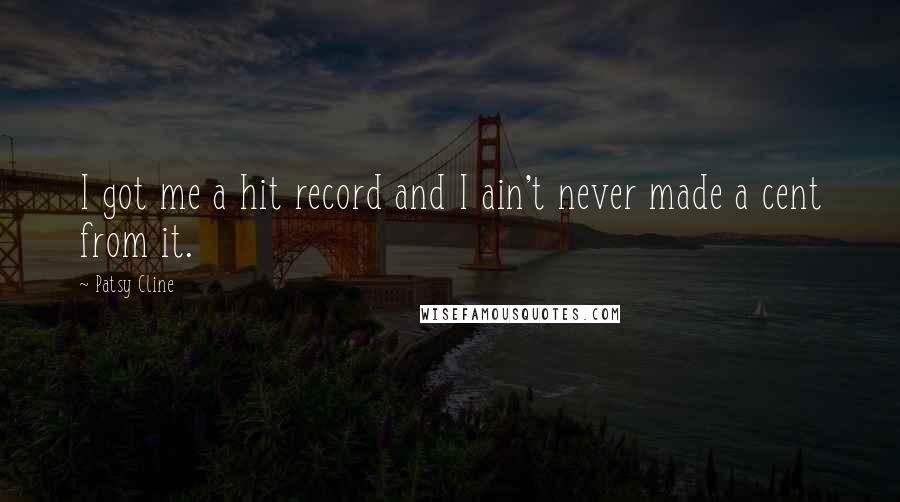 Patsy Cline quotes: I got me a hit record and I ain't never made a cent from it.
