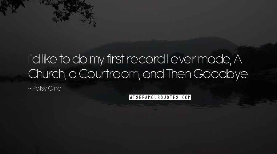 Patsy Cline quotes: I'd like to do my first record I ever made, A Church, a Courtroom, and Then Goodbye.